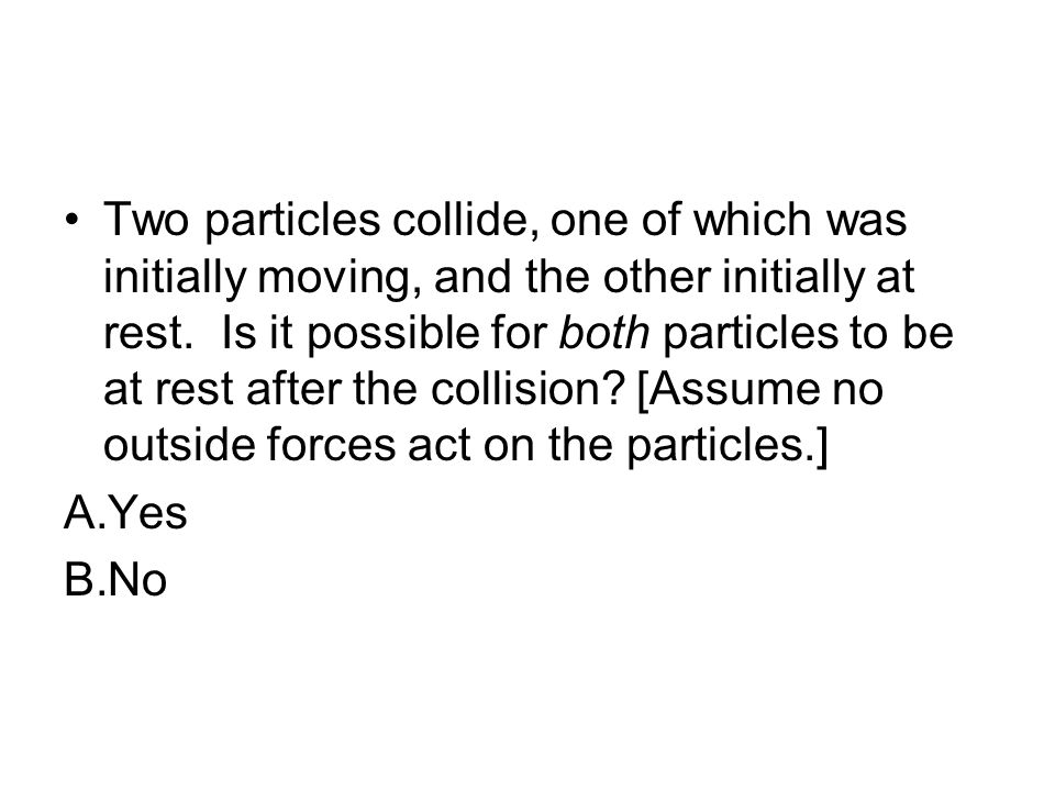 Two particles collide, one of which was initially moving, and the other initially at rest. Is it possible for both particles to be at rest after the collision [Assume no outside forces act on the particles.]